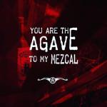 u r Agave 2 my Mezcal